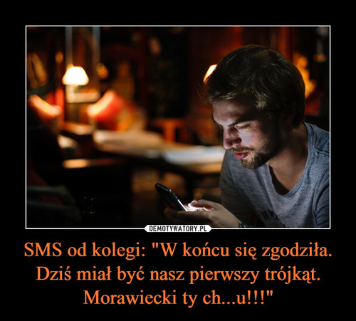 """SMS od kolegi: """"W końcu się zgodziła. Dziś miał być nasz pierwszy trójkąt. Morawiecki ty ch...u!!!"""""""