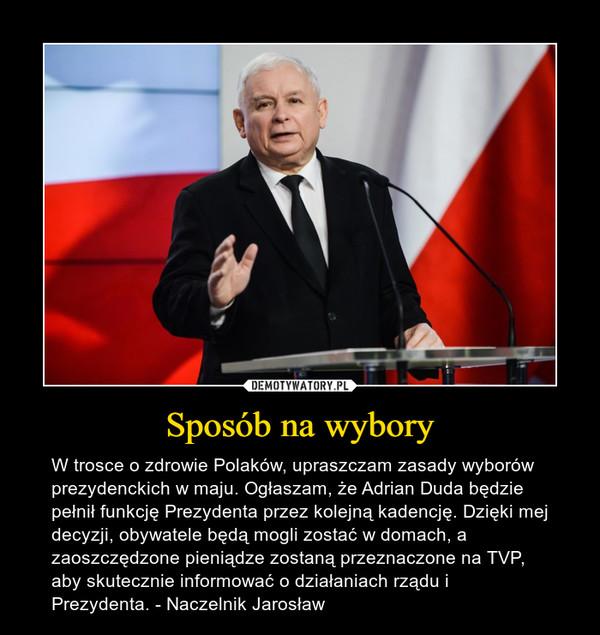 Sposób na wybory – W trosce o zdrowie Polaków, upraszczam zasady wyborów prezydenckich w maju. Ogłaszam, że Adrian Duda będzie pełnił funkcję Prezydenta przez kolejną kadencję. Dzięki mej decyzji, obywatele będą mogli zostać w domach, a zaoszczędzone pieniądze zostaną przeznaczone na TVP, aby skutecznie informować o działaniach rządu i Prezydenta. - Naczelnik Jarosław