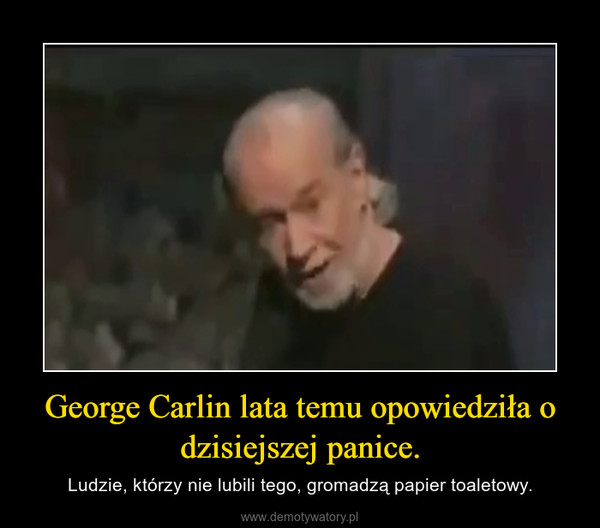George Carlin lata temu opowiedziła o dzisiejszej panice. – Ludzie, którzy nie lubili tego, gromadzą papier toaletowy.