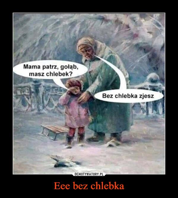 Eee bez chlebka –