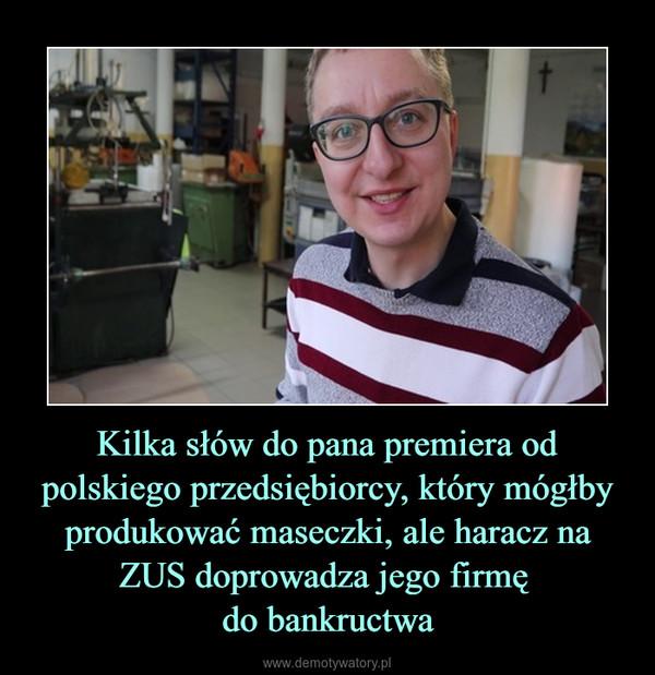 Kilka słów do pana premiera od polskiego przedsiębiorcy, który mógłby produkować maseczki, ale haracz na ZUS doprowadza jego firmę do bankructwa –