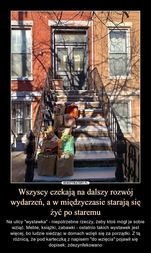 """Wszyscy czekają na dalszy rozwój wydarzeń, a w międzyczasie starają się żyć po staremu – Na ulicy """"wystawka"""" - niepotrzebne rzeczy, żeby ktoś mógł je sobie wziąć. Meble, książki, zabawki - ostatnio takich wystawek jest więcej, bo ludzie siedząc w domach wzięli się za porządki. Z tą różnicą, że pod karteczką z napisem """"do wzięcia"""" pojawił się dopisek: zdezynfekowano"""