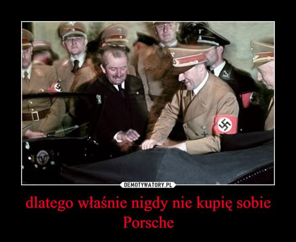 dlatego właśnie nigdy nie kupię sobie Porsche –