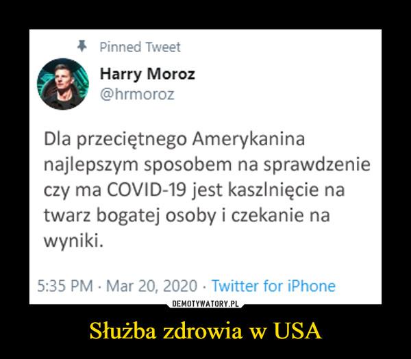 Służba zdrowia w USA –  Harry Moroz Dla przeciętnego Amerykanina najlepszym sposobem na sprawdzenie czy ma COVID-19 jest kaszlnięcie na twarz bogatej osoby i czekanie na wyniki.