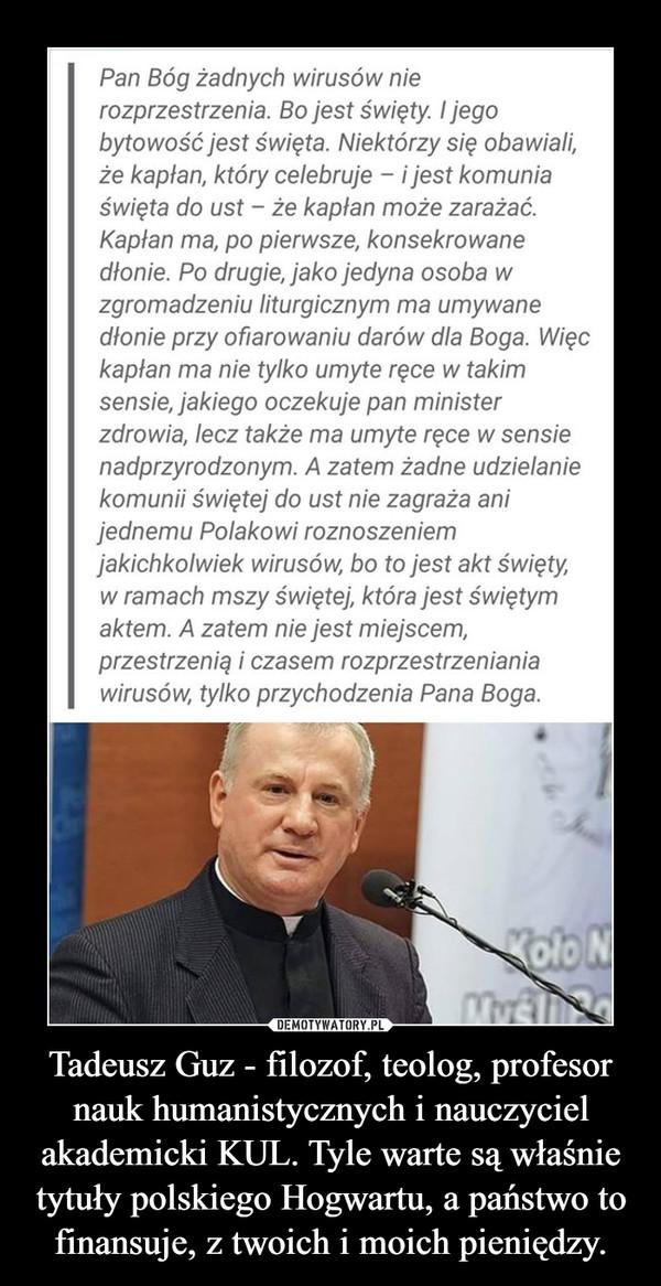 Tadeusz Guz - filozof, teolog, profesor nauk humanistycznych i nauczyciel akademicki KUL. Tyle warte są właśnie tytuły polskiego Hogwartu, a państwo to finansuje, z twoich i moich pieniędzy. –
