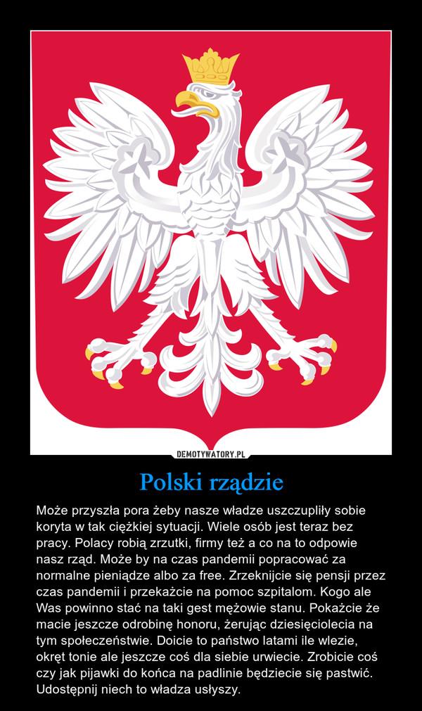 Polski rządzie – Może przyszła pora żeby nasze władze uszczupliły sobie koryta w tak ciężkiej sytuacji. Wiele osób jest teraz bez pracy. Polacy robią zrzutki, firmy też a co na to odpowie nasz rząd. Może by na czas pandemii popracować za normalne pieniądze albo za free. Zrzeknijcie się pensji przez czas pandemii i przekażcie na pomoc szpitalom. Kogo ale Was powinno stać na taki gest mężowie stanu. Pokażcie że macie jeszcze odrobinę honoru, żerując dziesięciolecia na tym społeczeństwie. Doicie to państwo latami ile wlezie, okręt tonie ale jeszcze coś dla siebie urwiecie. Zrobicie coś czy jak pijawki do końca na padlinie będziecie się pastwić. Udostępnij niech to władza usłyszy.