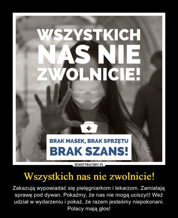 Wszystkich nas nie zwolnicie! – Zakazują wypowiadać się pielęgniarkom i lekarzom. Zamiatają sprawę pod dywan. Pokażmy, że nas nie mogą uciszyć! Weź udział w wydarzeniu i pokaż, że razem jesteśmy niepokonani. Polacy mają głos!