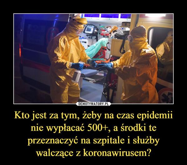 Kto jest za tym, żeby na czas epidemii nie wypłacać 500+, a środki te przeznaczyć na szpitale i służby walczące z koronawirusem? –