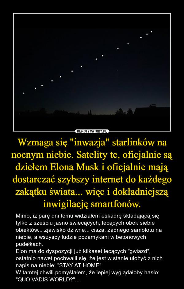 """Wzmaga się """"inwazja"""" starlinków na nocnym niebie. Satelity te, oficjalnie są dziełem Elona Musk i oficjalnie mają dostarczać szybszy internet do każdego zakątku świata... więc i dokładniejszą inwigilację smartfonów. – Mimo, iż parę dni temu widziałem eskadrę składającą się tylko z sześciu jasno świecących, lecących obok siebie obiektów... zjawisko dziwne... cisza, żadnego samolotu na niebie, a wszyscy ludzie pozamykani w betonowych pudełkach.Elon ma do dyspozycji już kilkaset lecących """"gwiazd"""", ostatnio nawet pochwalił się, że jest w stanie ułożyć z nich napis na niebie: """"STAY AT HOME"""".W tamtej chwili pomyślałem, że lepiej wyglądałoby hasło:""""QUO VADIS WORLD?""""..."""