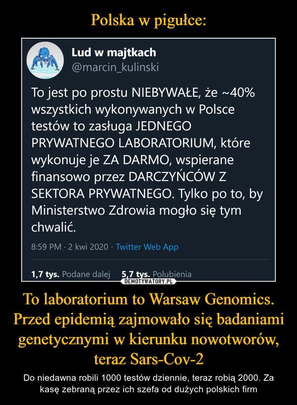 To laboratorium to Warsaw Genomics. Przed epidemią zajmowało się badaniami genetycznymi w kierunku nowotworów, teraz Sars-Cov-2 – Do niedawna robili 1000 testów dziennie, teraz robią 2000. Za kasę zebraną przez ich szefa od dużych polskich firm Lud w majtkach@marcin_kulinskiTo jest po prostu NIEBYWAŁE, że ~40% wszystkichwykonywanych w Polsce testów to zasługa JEDNEGOPRYWATNEGO LABORATORIUM, które wykonuje je ZADARMO, wspierane finansowo przez DARCZYŃCÓW ZSEKTORA PRYWATNEGO. Tylko po to, by MinisterstwoZdrowia mogło się tym chwalić.8:59 PM - 2 kwi 2020 · Twitter Web App296 Podane dalej 608 Polubień