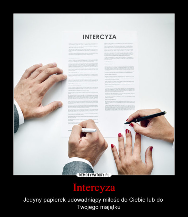 Intercyza – Jedyny papierek udowadniący miłośc do Ciebie lub do       Twojego majątku
