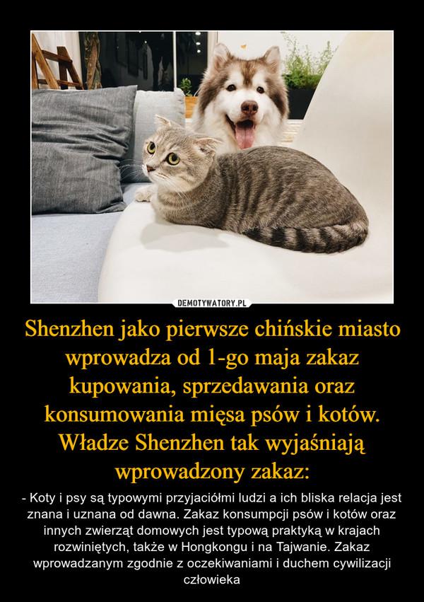 Shenzhen jako pierwsze chińskie miasto wprowadza od 1-go maja zakaz kupowania, sprzedawania oraz konsumowania mięsa psów i kotów. Władze Shenzhen tak wyjaśniają wprowadzony zakaz: – - Koty i psy są typowymi przyjaciółmi ludzi a ich bliska relacja jest znana i uznana od dawna. Zakaz konsumpcji psów i kotów oraz innych zwierząt domowych jest typową praktyką w krajach rozwiniętych, także w Hongkongu i na Tajwanie. Zakaz wprowadzanym zgodnie z oczekiwaniami i duchem cywilizacji człowieka