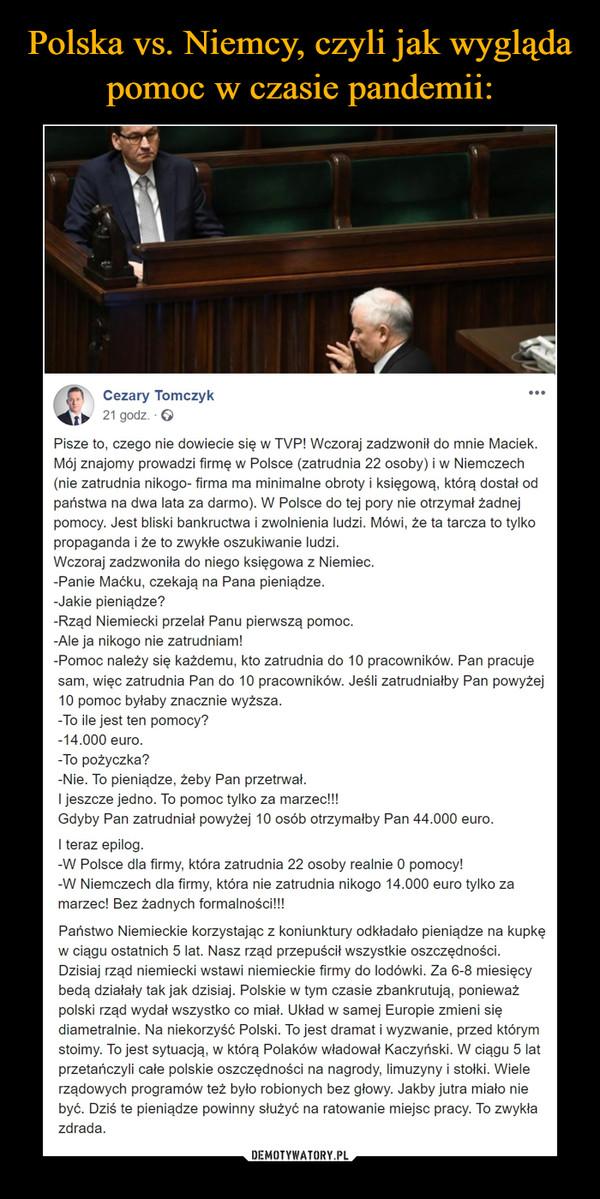 –  Cezary Tomczyk21 godz. · Pisze to, czego nie dowiecie się w TVP! Wczoraj zadzwonił do mnie Maciek. Mój znajomy prowadzi firmę w Polsce (zatrudnia 22 osoby) i w Niemczech (nie zatrudnia nikogo- firma ma minimalne obroty i księgową, którą dostał od państwa na dwa lata za darmo). W Polsce do tej pory nie otrzymał żadnej pomocy. Jest bliski bankructwa i zwolnienia ludzi. Mówi, że ta tarcza to tylko propaganda i że to zwykłe oszukiwanie ludzi.Wczoraj zadzwoniła do niego księgowa z Niemiec.-Panie Maćku, czekają na Pana pieniądze.-Jakie pieniądze?-Rząd Niemiecki przelał Panu pierwszą pomoc.-Ale ja nikogo nie zatrudniam!-Pomoc należy się każdemu, kto zatrudnia do 10 pracowników. Pan pracuje sam, więc zatrudnia Pan do 10 pracowników. Jeśli zatrudniałby Pan powyżej 10 pomoc byłaby znacznie wyższa.-To ile jest ten pomocy?-14.000 euro.-To pożyczka?-Nie. To pieniądze, żeby Pan przetrwał.I jeszcze jedno. To pomoc tylko za marzec!!!Gdyby Pan zatrudniał powyżej 10 osób otrzymałby Pan 44.000 euro.I teraz epilog.-W Polsce dla firmy, która zatrudnia 22 osoby realnie 0 pomocy!-W Niemczech dla firmy, która nie zatrudnia nikogo 14.000 euro tylko za marzec! Bez żadnych formalności!!!Państwo Niemieckie korzystając z koniunktury odkładało pieniądze na kupkę w ciągu ostatnich 5 lat. Nasz rząd przepuścił wszystkie oszczędności. Dzisiaj rząd niemiecki wstawi niemieckie firmy do lodówki. Za 6-8 miesięcy bedą działały tak jak dzisiaj. Polskie w tym czasie zbankrutują, ponieważ polski rząd wydał wszystko co miał. Układ w samej Europie zmieni się diametralnie. Na niekorzyść Polski. To jest dramat i wyzwanie, przed którym stoimy. To jest sytuacją, w którą Polaków władował Kaczyński. W ciągu 5 lat przetańczyli całe polskie oszczędności na nagrody, limuzyny i stołki. Wiele rządowych programów też było robionych bez głowy. Jakby jutra miało nie być. Dziś te pieniądze powinny służyć na ratowanie miejsc pracy. To zwykła zdrada.