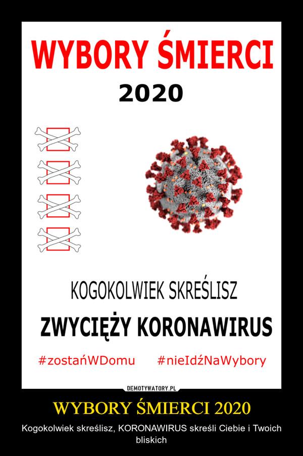 WYBORY ŚMIERCI 2020 – Kogokolwiek skreślisz, KORONAWIRUS skreśli Ciebie i Twoich bliskich