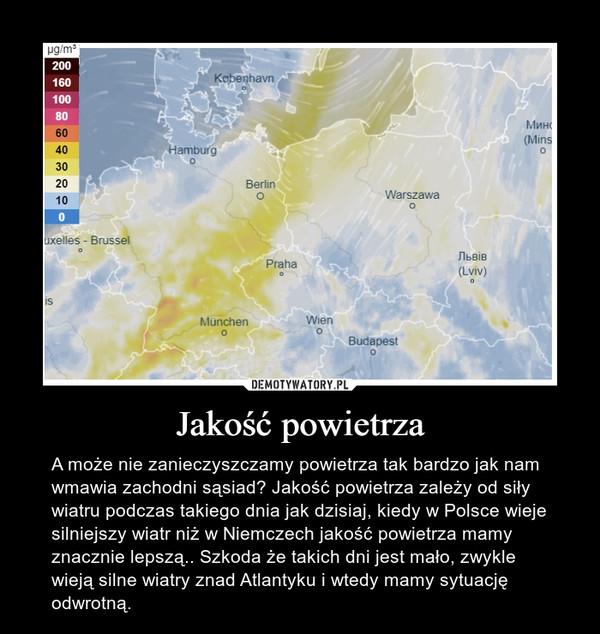 Jakość powietrza – A może nie zanieczyszczamy powietrza tak bardzo jak nam wmawia zachodni sąsiad? Jakość powietrza zależy od siły wiatru podczas takiego dnia jak dzisiaj, kiedy w Polsce wieje silniejszy wiatr niż w Niemczech jakość powietrza mamy znacznie lepszą.. Szkoda że takich dni jest mało, zwykle wieją silne wiatry znad Atlantyku i wtedy mamy sytuację odwrotną.