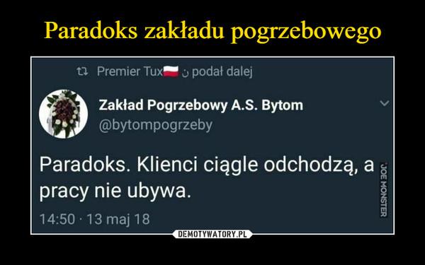 –  Zakład Pogrzebowy A.S. Bytom@bytompogrzebyParadoks. Klienci ciągle odchodzą, apracy nie ubywa.
