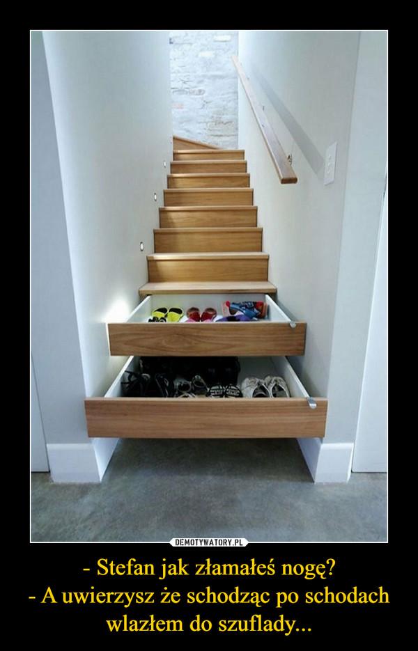 - Stefan jak złamałeś nogę?- A uwierzysz że schodząc po schodach wlazłem do szuflady... –