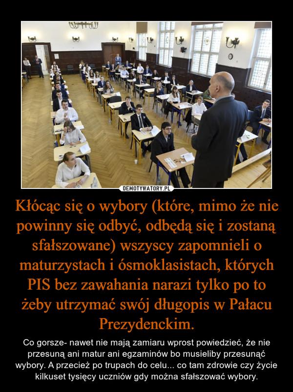 Kłócąc się o wybory (które, mimo że nie powinny się odbyć, odbędą się i zostaną sfałszowane) wszyscy zapomnieli o maturzystach i ósmoklasistach, których PIS bez zawahania narazi tylko po to żeby utrzymać swój długopis w Pałacu Prezydenckim. – Co gorsze- nawet nie mają zamiaru wprost powiedzieć, że nie przesuną ani matur ani egzaminów bo musieliby przesunąć wybory. A przecież po trupach do celu... co tam zdrowie czy życie kilkuset tysięcy uczniów gdy można sfałszować wybory.