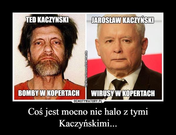 Coś jest mocno nie halo z tymi Kaczyńskimi... –