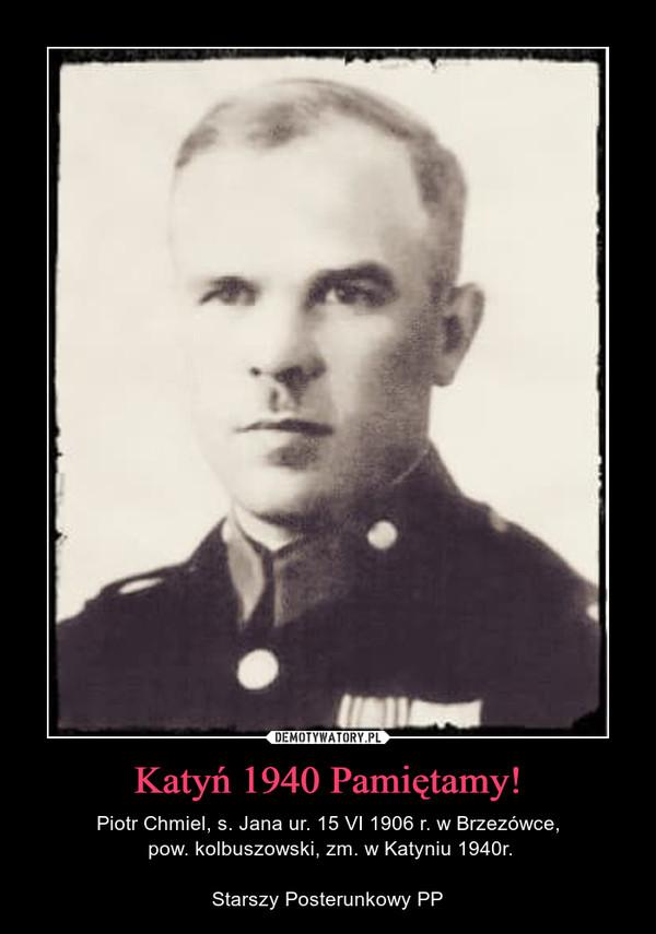 Katyń 1940 Pamiętamy! – Piotr Chmiel, s. Jana ur. 15 VI 1906 r. w Brzezówce, pow. kolbuszowski, zm. w Katyniu 1940r.Starszy Posterunkowy PP