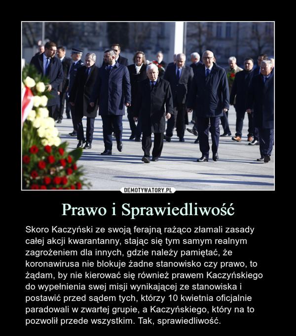 Prawo i Sprawiedliwość – Skoro Kaczyński ze swoją ferajną rażąco złamali zasady całej akcji kwarantanny, stając się tym samym realnym zagrożeniem dla innych, gdzie należy pamiętać, że koronawirusa nie blokuje żadne stanowisko czy prawo, to żądam, by nie kierować się również prawem Kaczyńskiego do wypełnienia swej misji wynikającej ze stanowiska i postawić przed sądem tych, którzy 10 kwietnia oficjalnie paradowali w zwartej grupie, a Kaczyńskiego, który na to pozwolił przede wszystkim. Tak, sprawiedliwość.