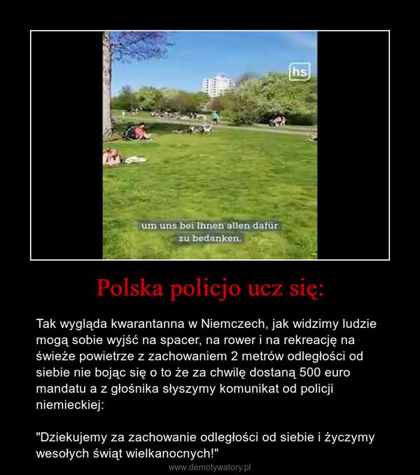 """Polska policjo ucz się: – Tak wygląda kwarantanna w Niemczech, jak widzimy ludzie mogą sobie wyjść na spacer, na rower i na rekreację na świeże powietrze z zachowaniem 2 metrów odległości od siebie nie bojąc się o to że za chwilę dostaną 500 euro mandatu a z głośnika słyszymy komunikat od policji niemieckiej:""""Dziekujemy za zachowanie odległości od siebie i życzymy wesołych świąt wielkanocnych!"""""""
