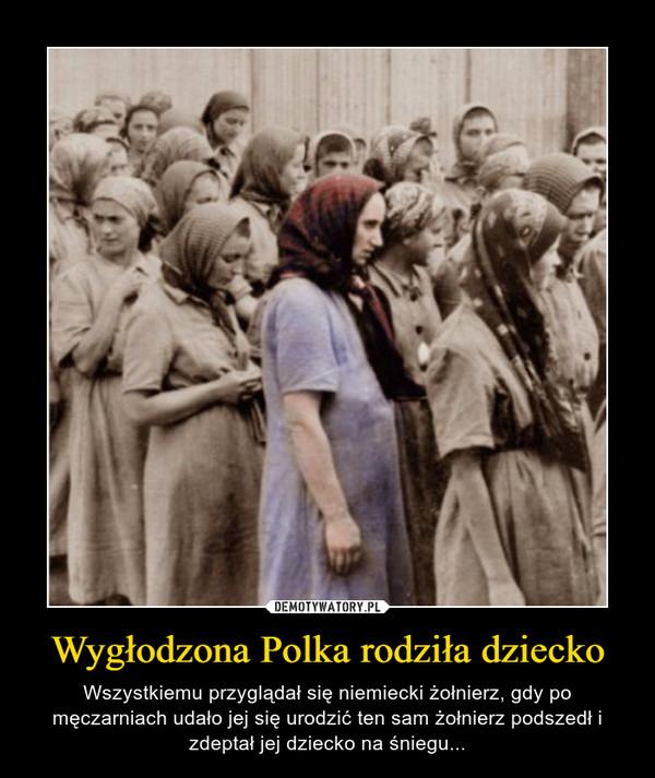 Wygłodzona Polka rodziła dziecko – Wszystkiemu przyglądał się niemiecki żołnierz, gdy po męczarniach udało jej się urodzić ten sam żołnierz podszedł i zdeptał jej dziecko na śniegu...