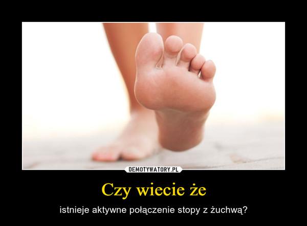Czy wiecie że – istnieje aktywne połączenie stopy z żuchwą?