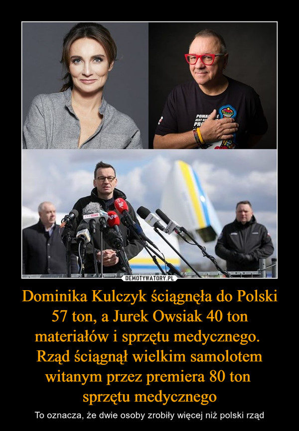 Dominika Kulczyk ściągnęła do Polski 57 ton, a Jurek Owsiak 40 ton materiałów i sprzętu medycznego. Rząd ściągnął wielkim samolotem witanym przez premiera 80 ton sprzętu medycznego – To oznacza, że dwie osoby zrobiły więcej niż polski rząd