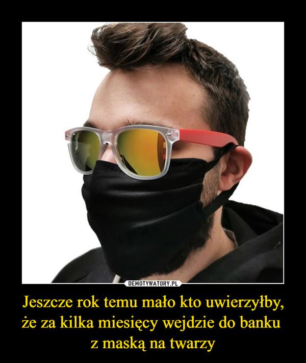 Jeszcze rok temu mało kto uwierzyłby, że za kilka miesięcy wejdzie do banku z maską na twarzy –