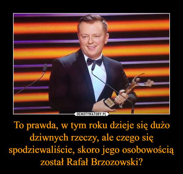 To prawda, w tym roku dzieje się dużo dziwnych rzeczy, ale czego się spodziewaliście, skoro jego osobowością został Rafał Brzozowski? –