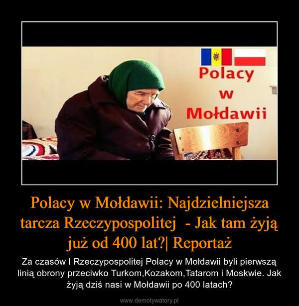 Polacy w Mołdawii: Najdzielniejsza tarcza Rzeczypospolitej  - Jak tam żyją już od 400 lat?| Reportaż – Za czasów I Rzeczypospolitej Polacy w Mołdawii byli pierwszą linią obrony przeciwko Turkom,Kozakom,Tatarom i Moskwie. Jak żyją dziś nasi w Mołdawii po 400 latach?