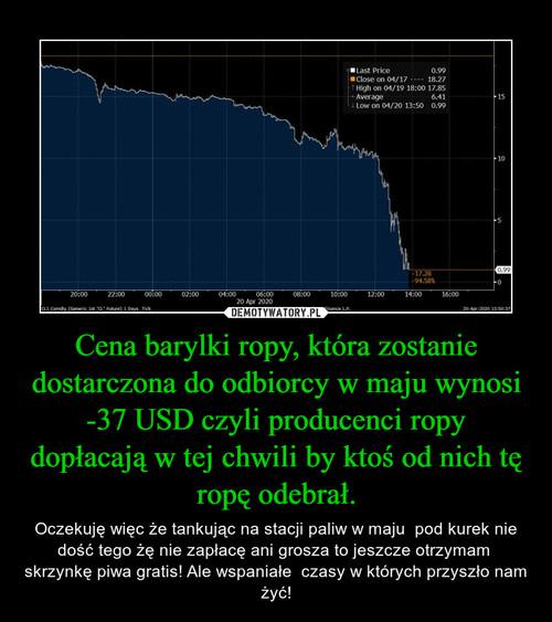Cena barylki ropy, która zostanie dostarczona do odbiorcy w maju wynosi -37 USD czyli producenci ropy dopłacają w tej chwili by ktoś od nich tę ropę odebrał.