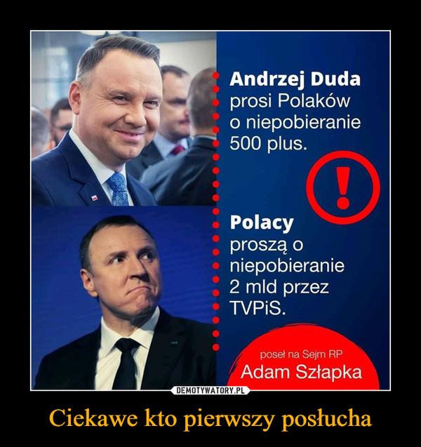 Ciekawe kto pierwszy posłucha –  Andrzej Dudaprosi Polakówo niepobieranie500 plus.Polacyproszą oniepobieranie2 mld przezTVPIS.poseł na Sejm RPAdam Szłapka