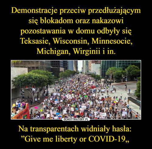 """Demonstracje przeciw przedłużającym się blokadom oraz nakazowi pozostawania w domu odbyły się Teksasie, Wisconsin, Minnesocie, Michigan, Wirginii i in. Na transparentach widniały hasła: """"Give me liberty or COVID-19"""""""