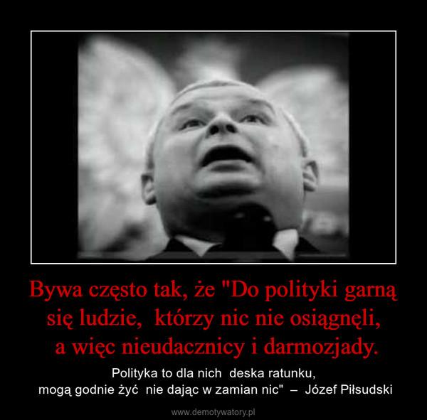 """Bywa często tak, że """"Do polityki garną się ludzie,  którzy nic nie osiągnęli, a więc nieudacznicy i darmozjady. – Polityka to dla nich  deska ratunku, mogą godnie żyć  nie dając w zamian nic""""  –  Józef Piłsudski"""