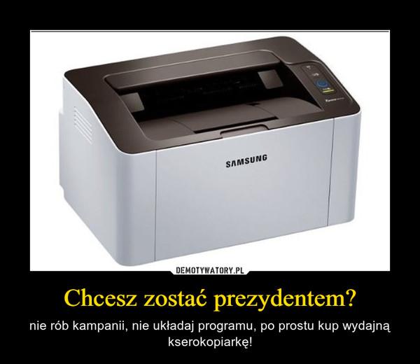 Chcesz zostać prezydentem? – nie rób kampanii, nie układaj programu, po prostu kup wydajną kserokopiarkę!