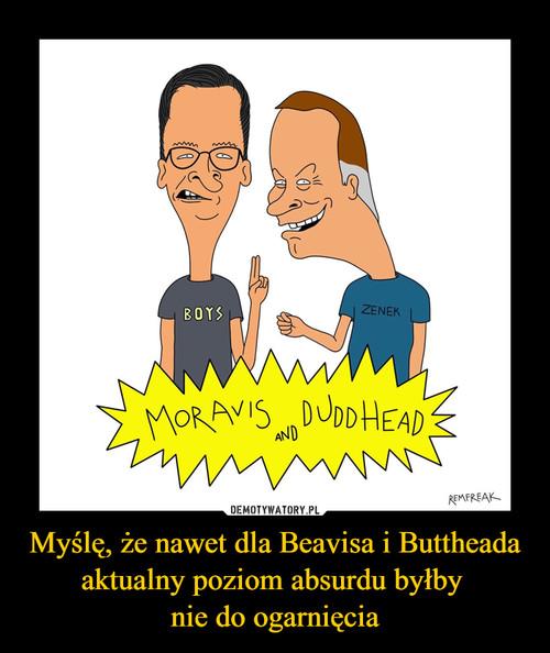 Myślę, że nawet dla Beavisa i Buttheada aktualny poziom absurdu byłby  nie do ogarnięcia