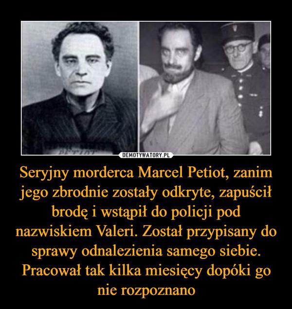 Seryjny morderca Marcel Petiot, zanim jego zbrodnie zostały odkryte, zapuścił brodę i wstąpił do policji pod nazwiskiem Valeri. Został przypisany do sprawy odnalezienia samego siebie. Pracował tak kilka miesięcy dopóki go nie rozpoznano –