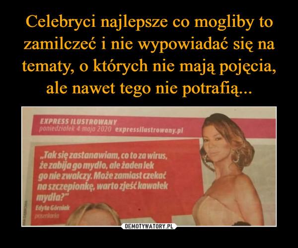 """–  EXPRESS ILUSEROWANY pomeditalek 4 moja 2020 expressilustrowany.pl """"Tak się zastanawiam, co to za wirus, że zabija go mydło, ale żaden lek go nie zwakzy. Może zamiast czekać na szczepionkę, warto zjek kawałek mydła?"""""""