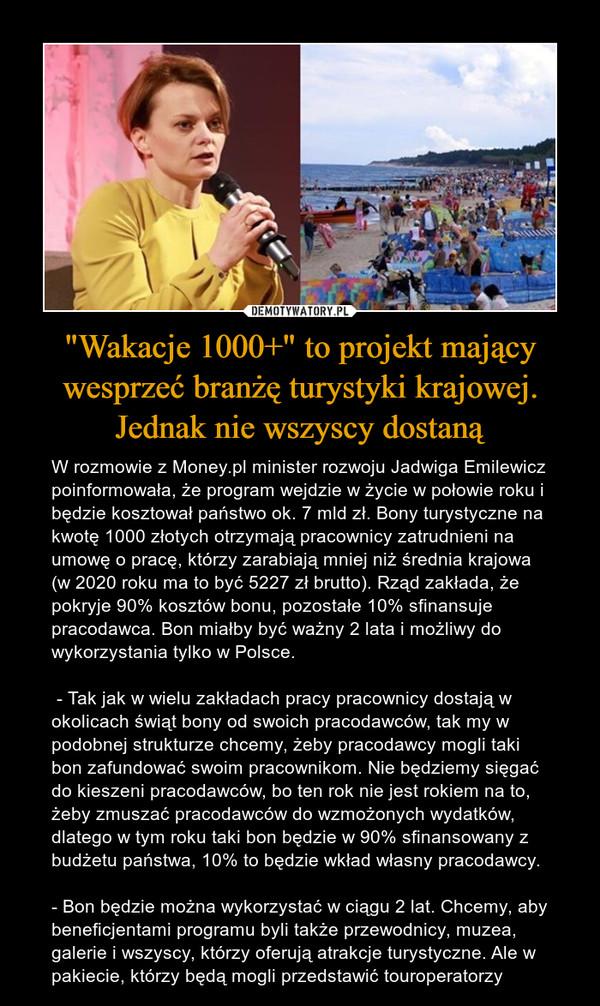 """""""Wakacje 1000+"""" to projekt mający wesprzeć branżę turystyki krajowej. Jednak nie wszyscy dostaną – W rozmowie z Money.pl minister rozwoju Jadwiga Emilewicz poinformowała, że program wejdzie w życie w połowie roku i będzie kosztował państwo ok. 7 mld zł. Bony turystyczne na kwotę 1000 złotych otrzymają pracownicy zatrudnieni na umowę o pracę, którzy zarabiają mniej niż średnia krajowa (w 2020 roku ma to być 5227 zł brutto). Rząd zakłada, że pokryje 90% kosztów bonu, pozostałe 10% sfinansuje pracodawca. Bon miałby być ważny 2 lata i możliwy do wykorzystania tylko w Polsce. - Tak jak w wielu zakładach pracy pracownicy dostają w okolicach świąt bony od swoich pracodawców, tak my w podobnej strukturze chcemy, żeby pracodawcy mogli taki bon zafundować swoim pracownikom. Nie będziemy sięgać do kieszeni pracodawców, bo ten rok nie jest rokiem na to, żeby zmuszać pracodawców do wzmożonych wydatków, dlatego w tym roku taki bon będzie w 90% sfinansowany z budżetu państwa, 10% to będzie wkład własny pracodawcy.- Bon będzie można wykorzystać w ciągu 2 lat. Chcemy, aby beneficjentami programu byli także przewodnicy, muzea, galerie i wszyscy, którzy oferują atrakcje turystyczne. Ale w pakiecie, którzy będą mogli przedstawić touroperatorzy"""