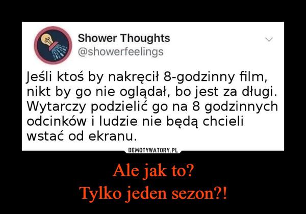 Ale jak to?Tylko jeden sezon?! –  Shower Thoughts @showerfeelings Jeśli ktoś by nakręcił 8-godzinny film, nikt by go nie oglądał, bo jest za długi. Wytarczy podzielić go na 8 godzinnych odcinków i ludzie nie będą chcieli wstać od ekranu.