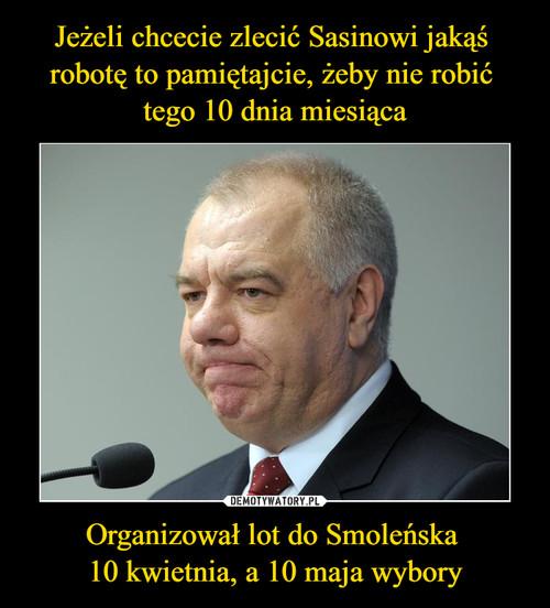 Jeżeli chcecie zlecić Sasinowi jakąś  robotę to pamiętajcie, żeby nie robić  tego 10 dnia miesiąca Organizował lot do Smoleńska  10 kwietnia, a 10 maja wybory
