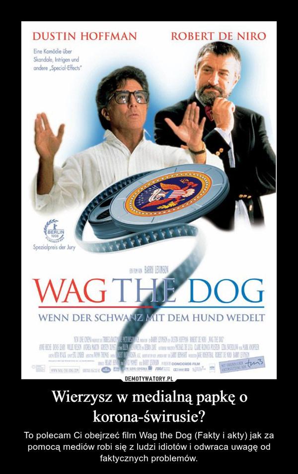Wierzysz w medialną papkę o korona-świrusie? – To polecam Ci obejrzeć film Wag the Dog (Fakty i akty) jak za pomocą mediów robi się z ludzi idiotów i odwraca uwagę od faktycznych problemów.