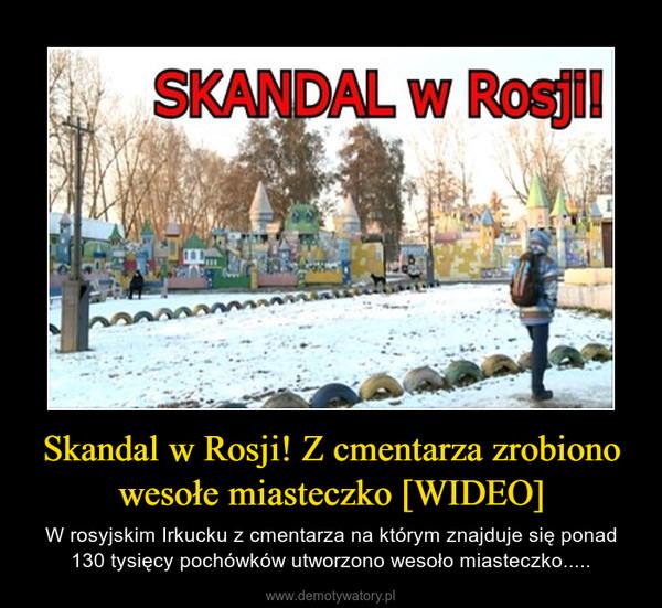 Skandal w Rosji! Z cmentarza zrobiono wesołe miasteczko [WIDEO] – W rosyjskim Irkucku z cmentarza na którym znajduje się ponad 130 tysięcy pochówków utworzono wesoło miasteczko.....