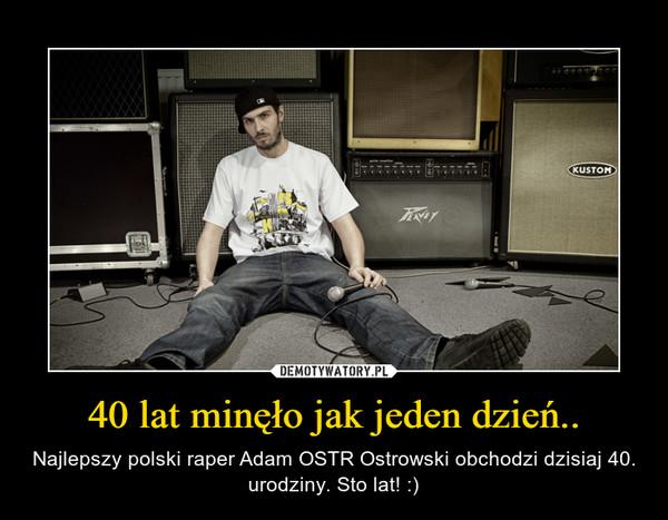 40 lat minęło jak jeden dzień.. – Najlepszy polski raper Adam OSTR Ostrowski obchodzi dzisiaj 40. urodziny. Sto lat! :)