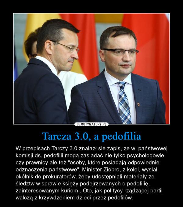 """Tarcza 3.0, a pedofilia – W przepisach Tarczy 3.0 znalazł się zapis, że w  państwowej komisji ds. pedofilii mogą zasiadać nie tylko psychologowie czy prawnicy ale też """"osoby, które posiadają odpowiednie odznaczenia państwowe"""". Minister Ziobro, z kolei, wysłał okólnik do prokuratorów, żeby udostępniali materiały ze śledztw w sprawie księży podejrzewanych o pedofilię, zainteresowanym kuriom . Oto, jak politycy rządzącej partii walczą z krzywdzeniem dzieci przez pedofilów."""