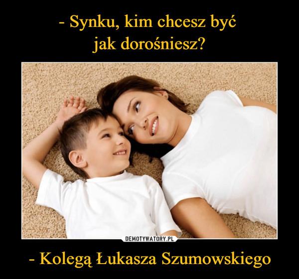 - Kolegą Łukasza Szumowskiego –