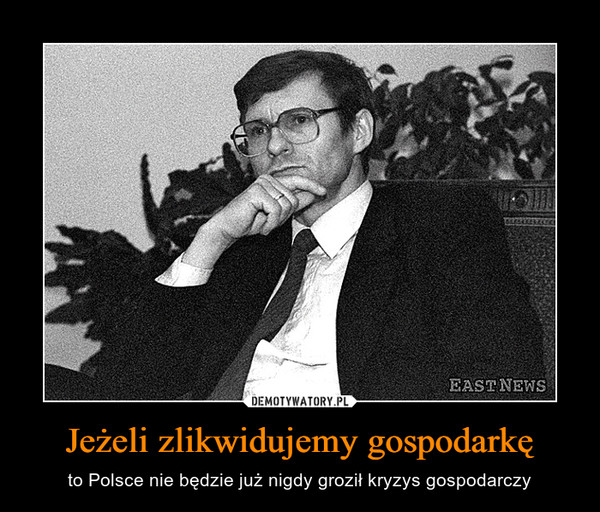 Jeżeli zlikwidujemy gospodarkę – to Polsce nie będzie już nigdy groził kryzys gospodarczy