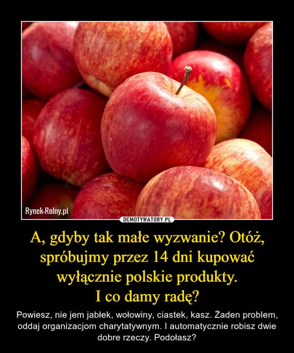 A, gdyby tak małe wyzwanie? Otóż, spróbujmy przez 14 dni kupować wyłącznie polskie produkty.I co damy radę? – Powiesz, nie jem jabłek, wołowiny, ciastek, kasz. Żaden problem, oddaj organizacjom charytatywnym. I automatycznie robisz dwie dobre rzeczy. Podołasz?